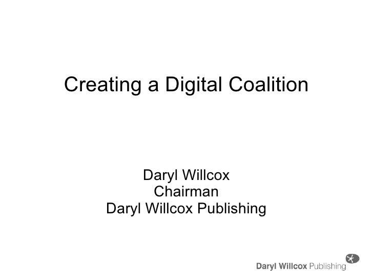 Creating a Digital Coalition Daryl Willcox Chairman Daryl Willcox Publishing