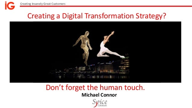Creating Insanely Great Customers Michael Connor Creating a Digital Transformation Strategy? Don't forget the human touch.