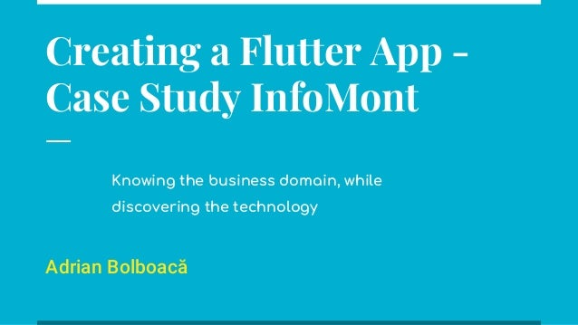 Creating a Flutter App - Case Study InfoMont Adrian Bolboacă Knowing the business domain, while discovering the technology