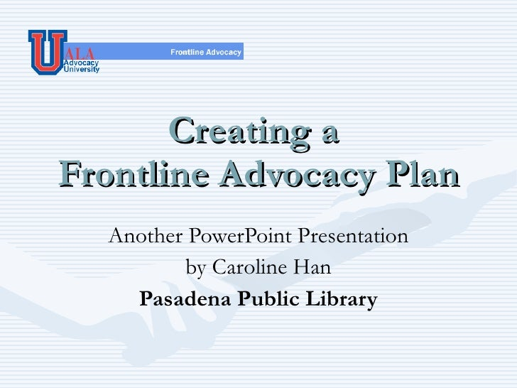 Creating a  Frontline Advocacy Plan Another PowerPoint Presentation by Caroline Han Pasadena Public Library