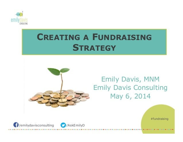 /AskEmilyD/emilydavisconsulting CREATING A FUNDRAISING STRATEGY Emily Davis, MNM Emily Davis Consulting May 6, 2014 #fundr...