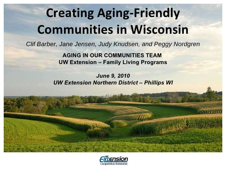 Creating Aging-Friendly Communities in Wisconsin <ul><li>Clif Barber, Jane Jensen, Judy Knudsen, and Peggy Nordgren </li><...