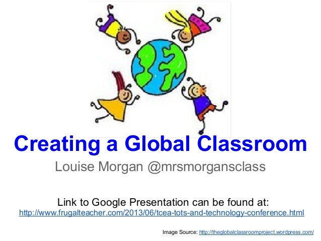 Creating a Global ClassroomLouise Morgan @mrsmorgansclassImage Source: http://theglobalclassroomproject.wordpress.com/Link...