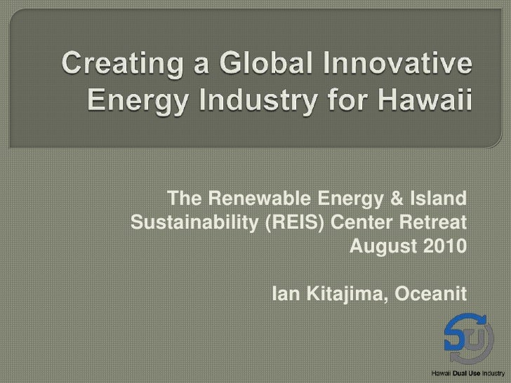 Creating a Global Innovative Energy Industry for Hawaii<br />The Renewable Energy & Island Sustainability (REIS) Center Re...