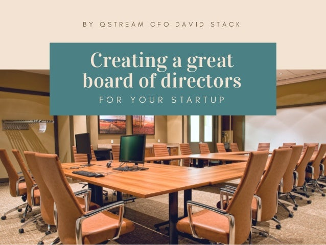 Creating a great board of directors F O R Y O U R S T A R T U P B Y Q S T R E A M C F O D A V I D S T A C K