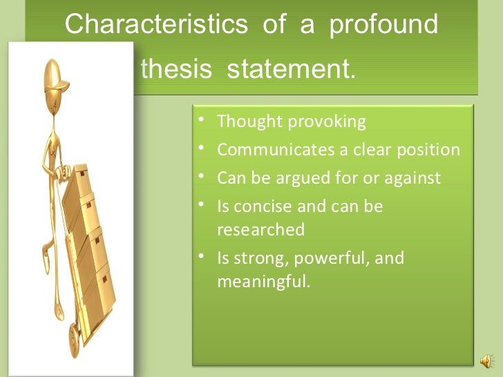 "assertion proposition thesis A thesis statement is ""a proposition stated as a conclusion which you will then demonstrate or 'prove' in your paper"" it is the focal point around which your research will revolve it is usually stated in the form of an assertion or statement you resolve through your research."
