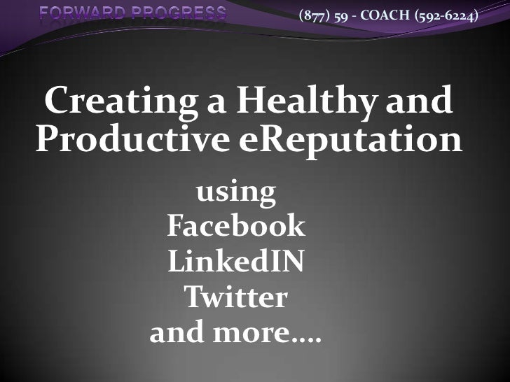 (877) 59 - COACH (592-6224)Creating a Healthy andProductive eReputation        using      Facebook      LinkedIN       Twi...