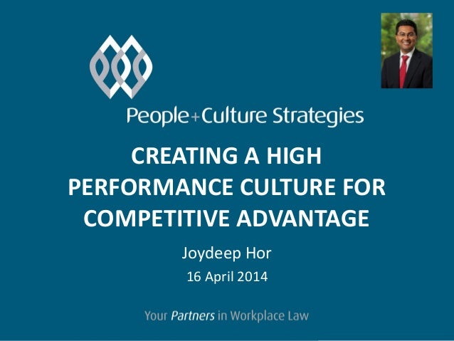 CREATING A HIGH PERFORMANCE CULTURE FOR COMPETITIVE ADVANTAGE Joydeep Hor 16 April 2014