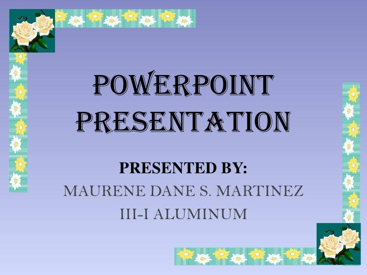 POWERPOINT  PRESENTATION      PRESENTED BY: MAURENE DANE S. MARTINEZ      III-I ALUMINUM