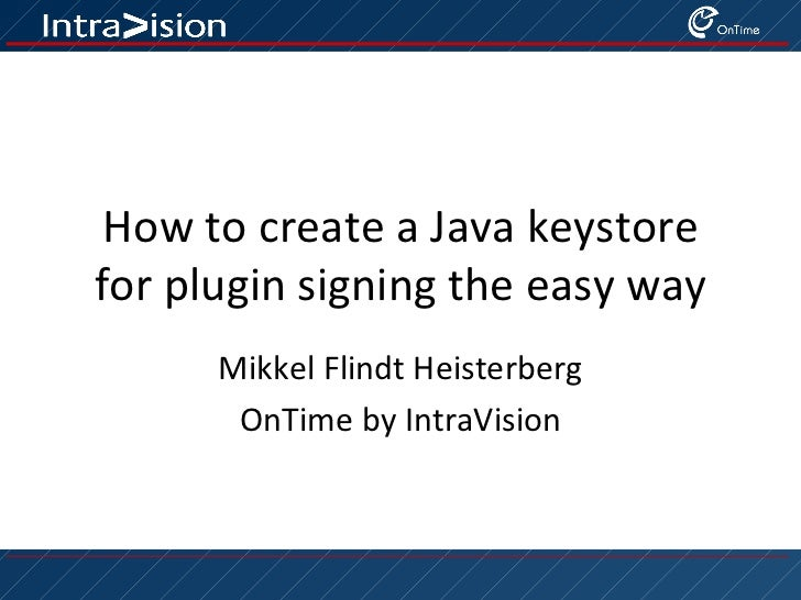 How to create a Java keystorefor plugin signing the easy way      Mikkel Flindt Heisterberg       OnTime by IntraVision