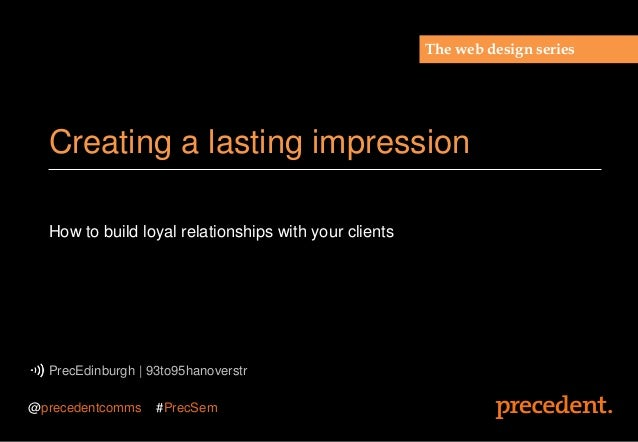 How to build loyal relationships with your clientsPrecEdinburgh | 93to95hanoverstrCreating a lasting impressionThe web des...