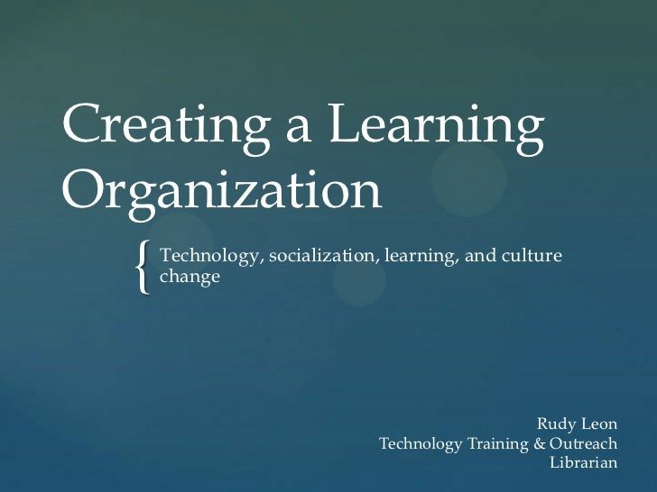 Creating a LearningOrganization  {   Technology, socialization, learning, and culture      change                         ...