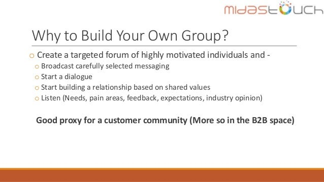 Why to Build Your Own Group? o Create a targeted forum of highly motivated individuals and - o Broadcast carefully selecte...