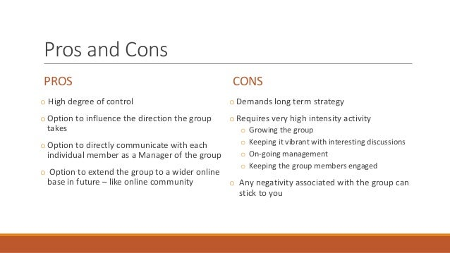Pros and Cons PROS o High degree of control oOption to influence the direction the group takes oOption to directly communi...