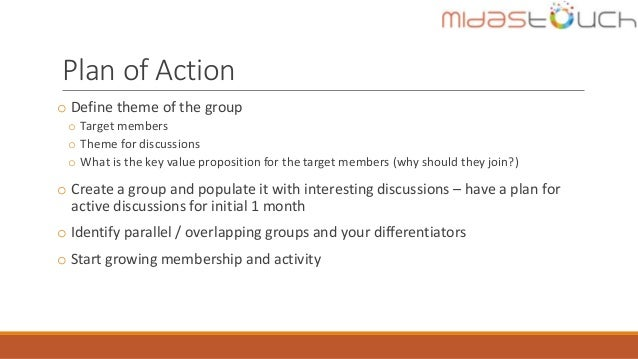 Plan of Action o Define theme of the group o Target members o Theme for discussions o What is the key value proposition fo...