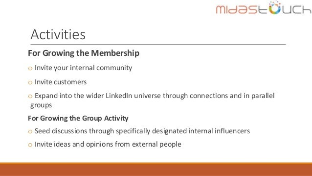 Activities For Growing the Membership o Invite your internal community o Invite customers o Expand into the wider LinkedIn...
