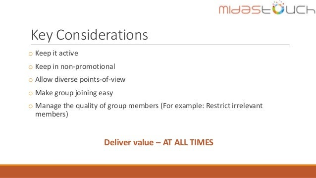 Key Considerations o Keep it active o Keep in non-promotional o Allow diverse points-of-view o Make group joining easy o M...