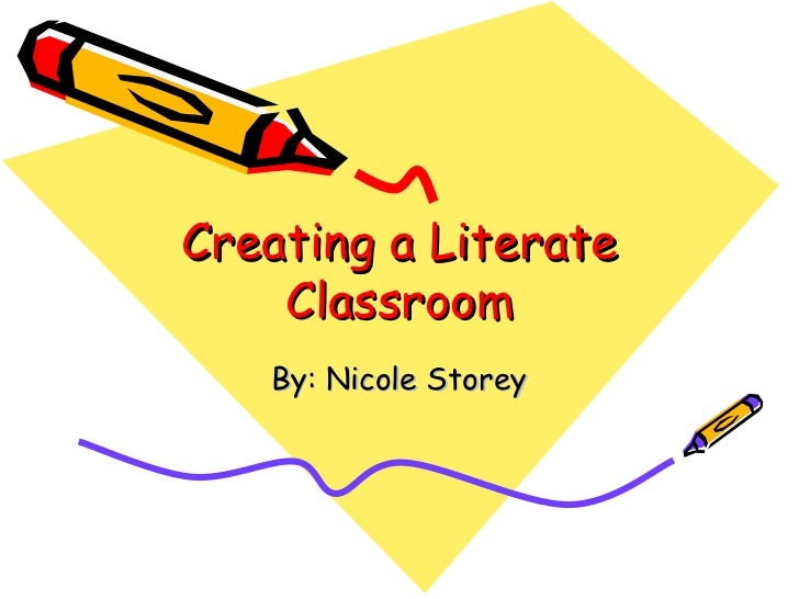 Creating a Literate Classroom By: Nicole Storey