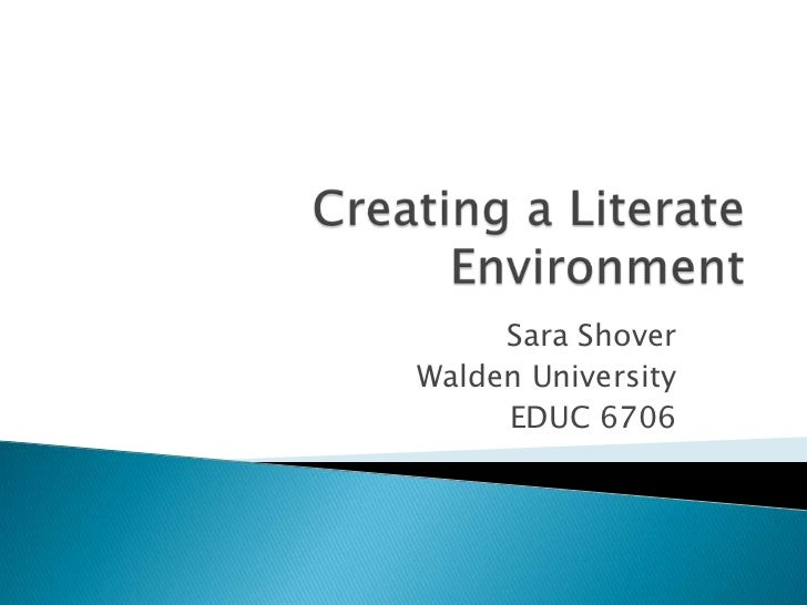 Creating a Literate Environment<br />Sara Shover<br />Walden University <br />EDUC 6706<br />