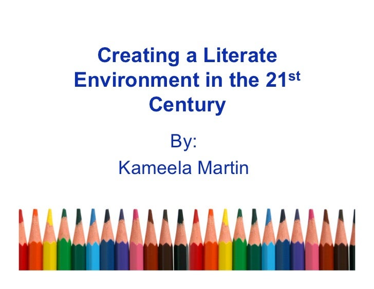 Creating a LiterateEnvironment in the 21st       Century        By:    Kameela Martin
