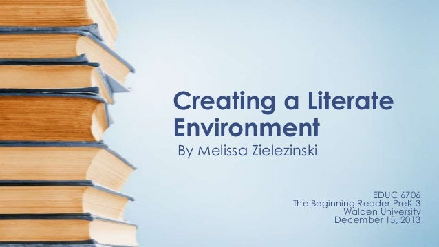 Creating a Literate Environment By Melissa Zielezinski  EDUC 6706 The Beginning Reader-PreK-3 Walden University December 1...