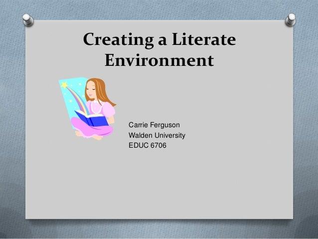 Creating a Literate Environment  Carrie Ferguson Walden University EDUC 6706