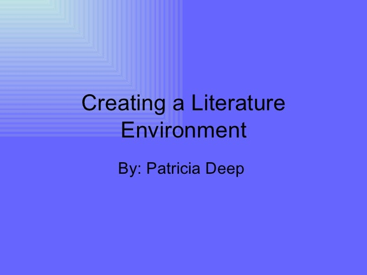 Creating a Literature Environment By: Patricia Deep