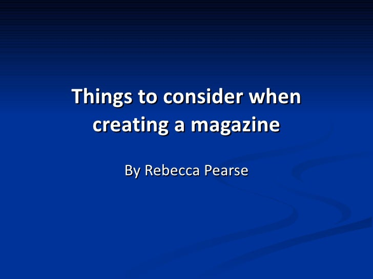 Things to consider when creating a magazine By Rebecca Pearse