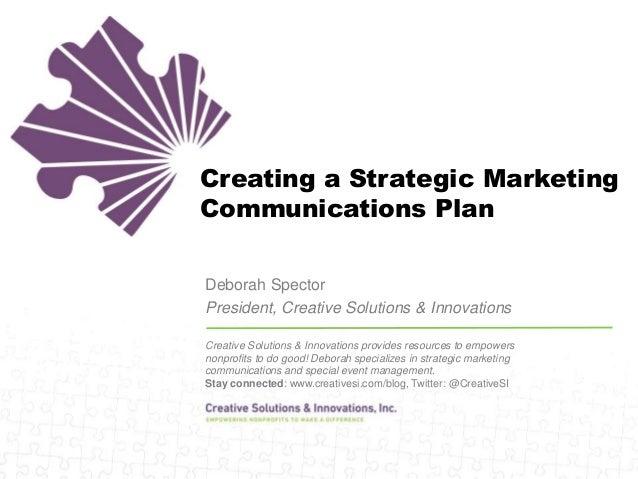 Creating a Strategic Marketing Communications Plan Deborah Spector President, Creative Solutions & Innovations Creative So...