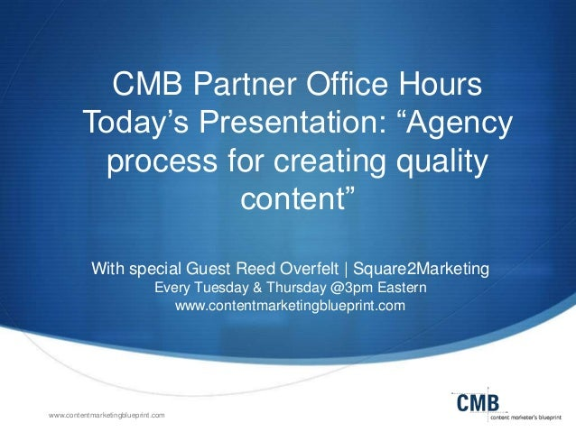 CMB Partner Office Hours Today's Presentation: ―Agency process for creating quality content‖ With special Guest Reed Overf...