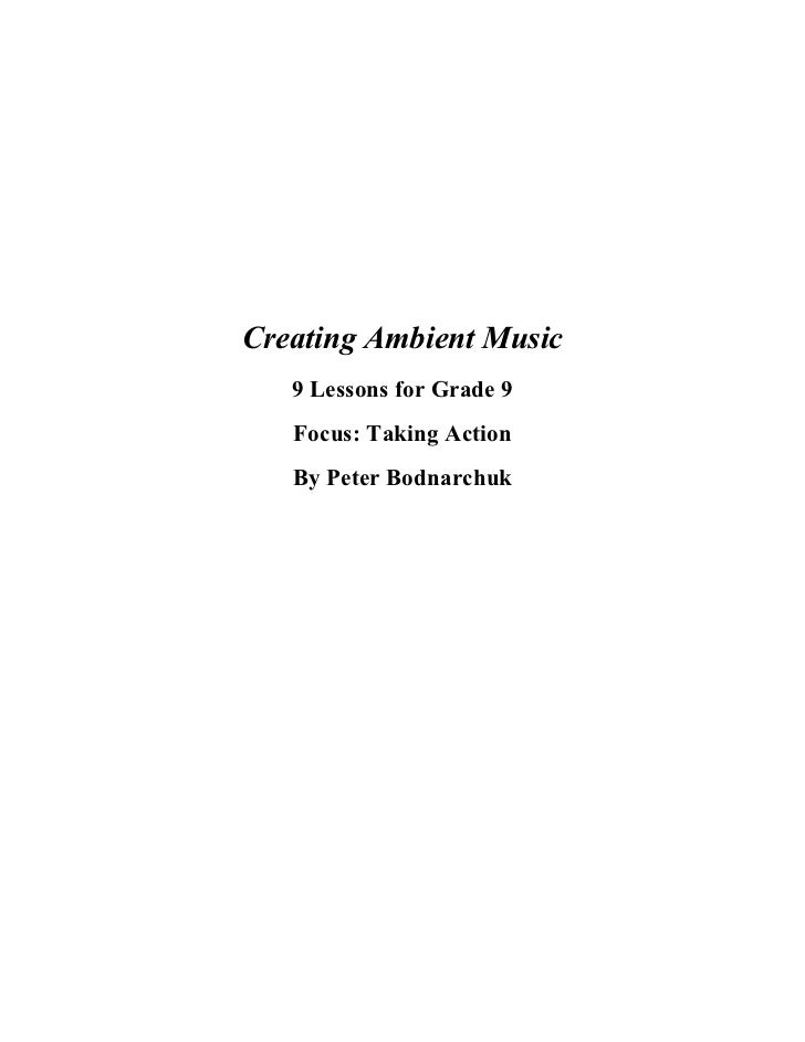 Creating Ambient Music   9 Lessons for Grade 9   Focus: Taking Action   By Peter Bodnarchuk