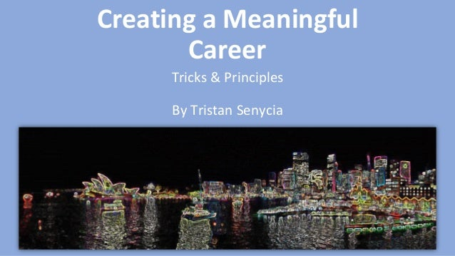 Creating a Meaningful Career Tricks & Principles By Tristan Senycia