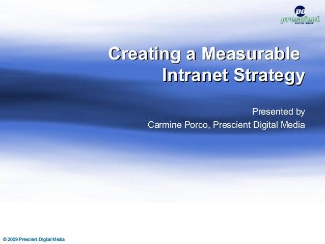 © 2009 Prescient Digital Media 1 Creating a MeasurableCreating a Measurable Intranet StrategyIntranet Strategy Presented b...