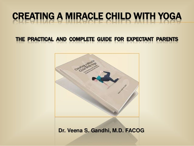 CREATING A MIRACLE CHILD WITH YOGA THE PRACTICAL AND COMPLETE GUIDE FOR EXPECTANT PARENTS  Dr. Veena S. Gandhi, M.D. FACOG