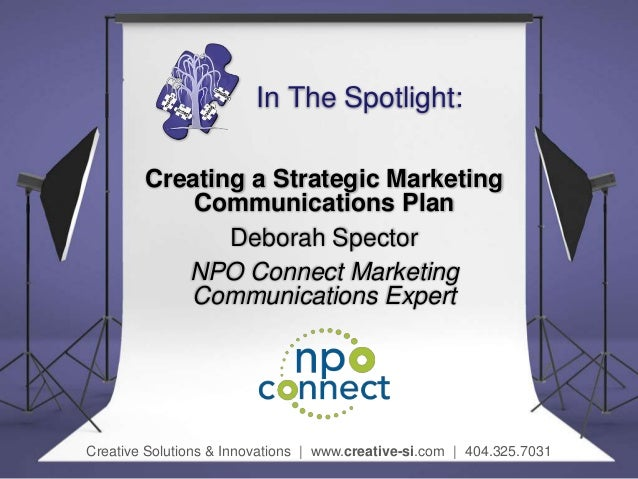 In The Spotlight: Creating a Strategic Marketing Communications Plan Deborah Spector NPO Connect Marketing Communications ...