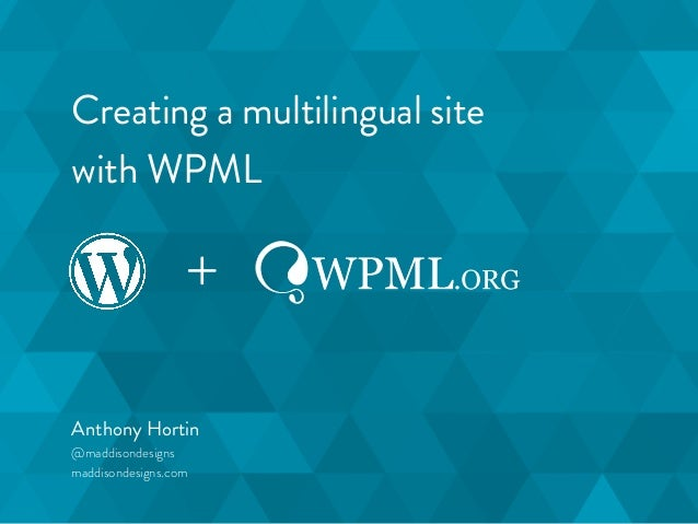 Creating a multilingual site  with WPML  +  Anthony Hortin  @maddisondesigns  maddisondesigns.com