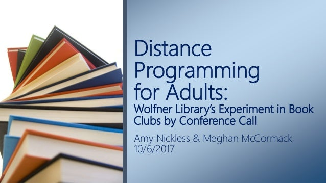 Distance Programming for Adults: Wolfner Library's Experiment in Book Clubs by Conference Call Amy Nickless & Meghan McCor...