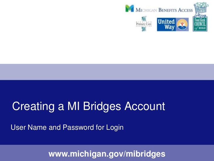 Creating a MI Bridges AccountUser Name and Password for Login          www.michigan.gov/mibridges