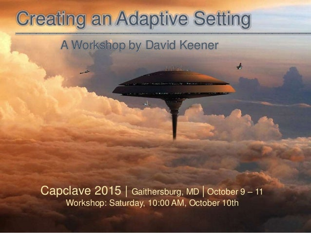 Creating an Adaptive Setting A Workshop by David Keener ____________________________________________ Capclave 2015 | Gaith...