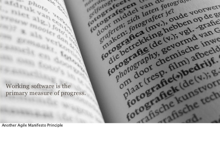 Working software is the  primary measure of progress.Another Agile Manifesto Principle