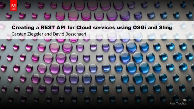Creating a REST API for Cloud services using OSGi and Sling  Carsten Ziegeler and David Bosschaert  © 2014 Adobe Systems I...