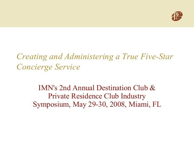 Creating and Administering a True Five-Star Concierge Service IMN's 2nd Annual Destination Club & Private Residence Club I...