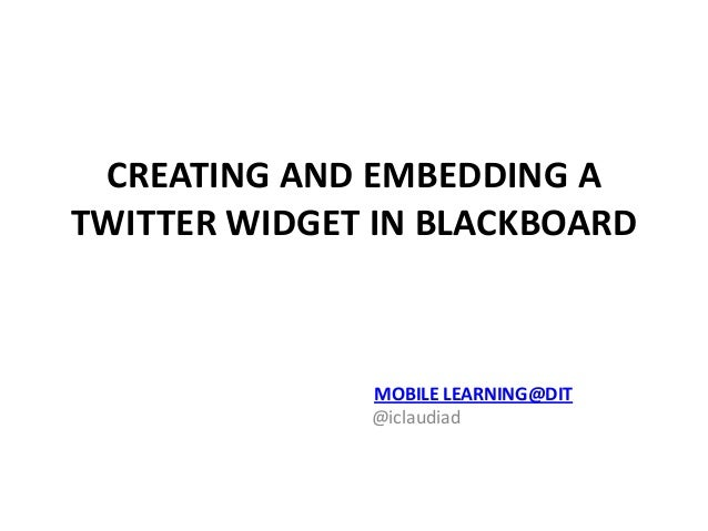 MOBILE LEARNING@DIT @iclaudiad CREATING AND EMBEDDING A TWITTER WIDGET IN BLACKBOARD
