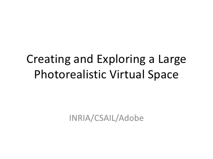 Creating and Exploring a Large Photorealistic Virtual Space<br />INRIA/CSAIL/Adobe<br />
