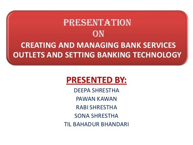 PRESENTATION ON CREATING AND MANAGING BANK SERVICES OUTLETS AND SETTING BANKING TECHNOLOGY PRESENTED BY: DEEPA SHRESTHA PA...