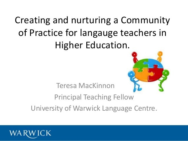 Creating and nurturing a Community of Practice for langauge teachers in Higher Education. Teresa MacKinnon Principal Teach...