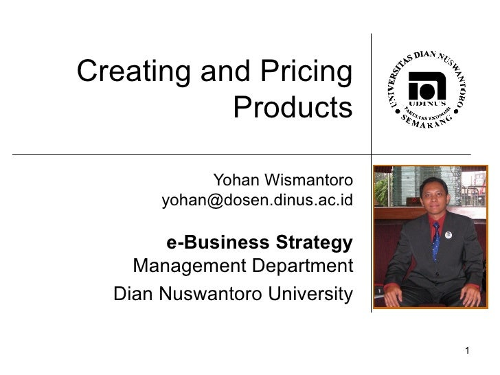 Creating and Pricing Products Yohan Wismantoro [email_address] e-Business Strategy Management Department Dian Nuswantoro U...