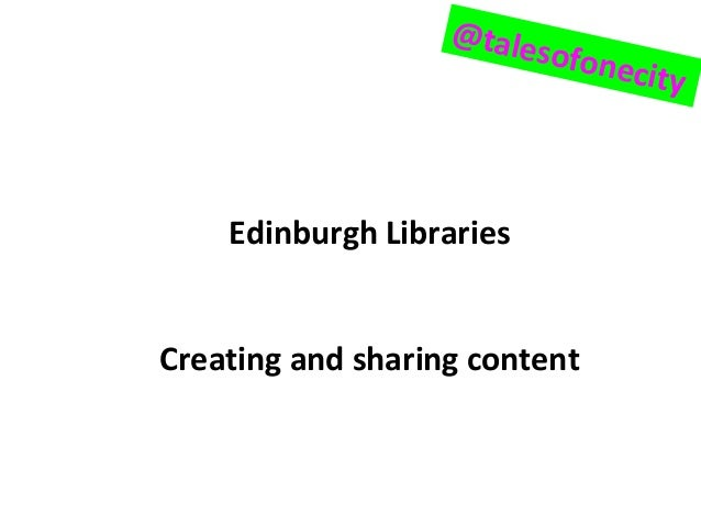 Edinburgh Libraries Creating and sharing content @talesofonecity