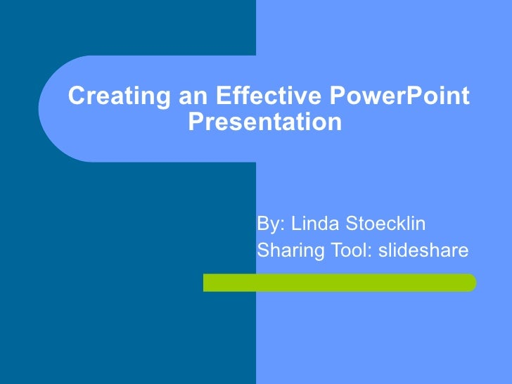 Creating an Effective PowerPoint Presentation  By: Linda Stoecklin  Sharing Tool: slideshare