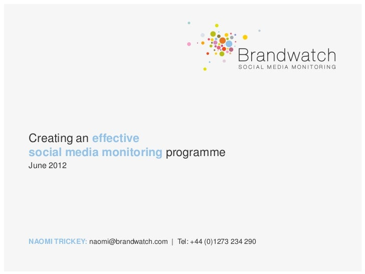 Creating an effectivesocial media monitoring programmeJune 2012NAOMI TRICKEY: naomi@brandwatch.com | Tel: +44 (0)1273 234 ...